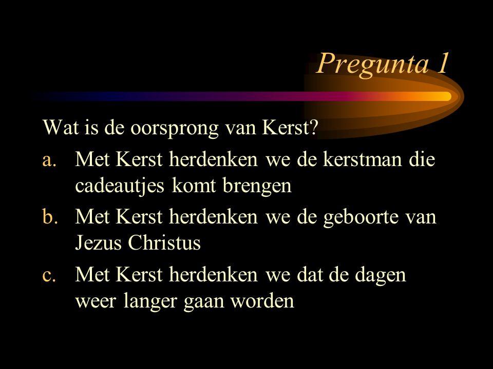 Pregunta 1 Wat is de oorsprong van Kerst? a.Met Kerst herdenken we de kerstman die cadeautjes komt brengen b.Met Kerst herdenken we de geboorte van Je