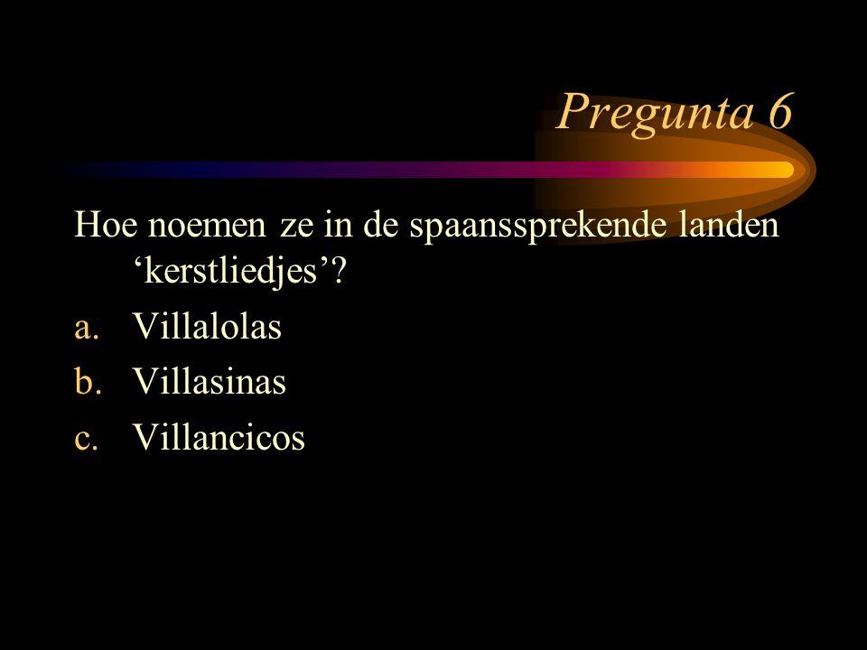 Pregunta 6 Hoe noemen ze in de spaanssprekende landen 'kerstliedjes'? a.Villalolas b.Villasinas c.Villancicos