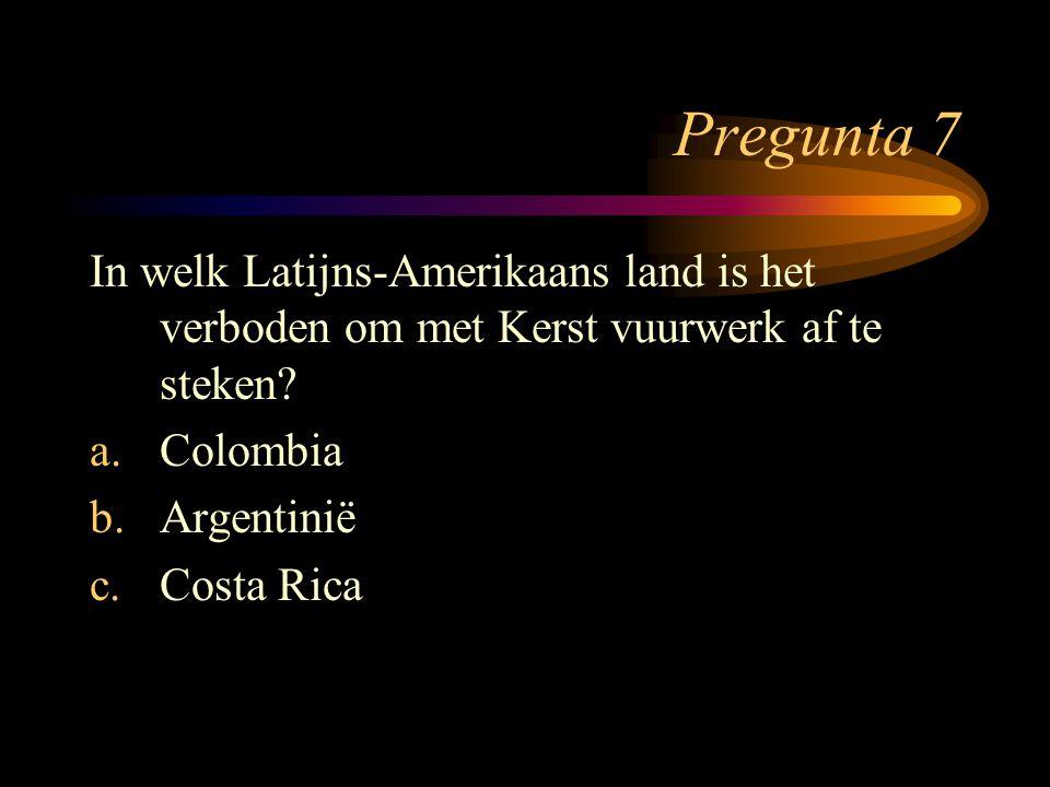 Pregunta 7 In welk Latijns-Amerikaans land is het verboden om met Kerst vuurwerk af te steken? a.Colombia b.Argentinië c.Costa Rica