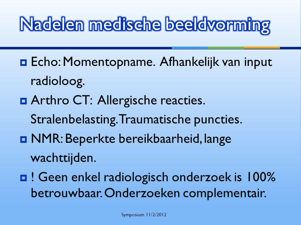  Echo: Momentopname. Afhankelijk van input radioloog.  Arthro CT: Allergische reacties. Stralenbelasting. Traumatische puncties.  NMR: Beperkte ber