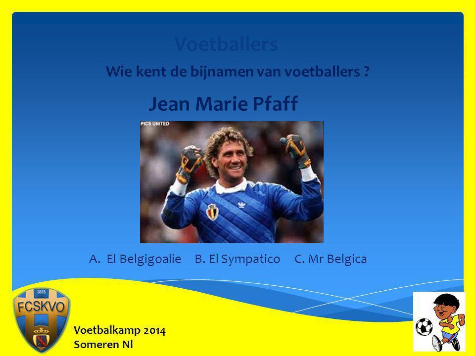 Voetbalkamp 2014 Someren Nl Voetballers Wie kent de bijnamen van voetballers ? Jean Marie Pfaff A. El Belgigoalie B. El Sympatico C. Mr Belgica