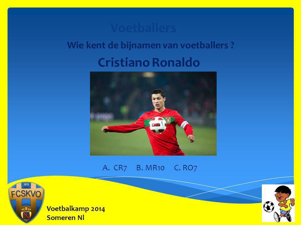 Voetbalkamp 2014 Someren Nl Voetballers Wie kent de bijnamen van voetballers ? Cristiano Ronaldo A. CR7 B. MR10 C. RO7