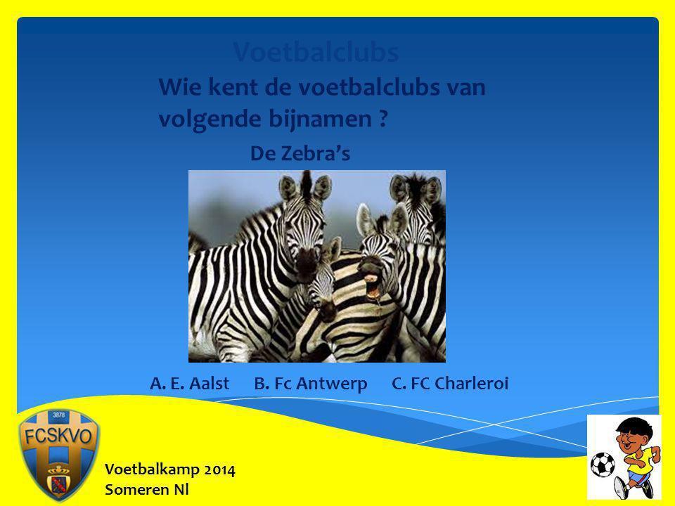 Voetbalkamp 2014 Someren Nl Voetbalclubs Wie kent de voetbalclubs van volgende bijnamen ? De Zebra's A. E. Aalst B. Fc Antwerp C. FC Charleroi