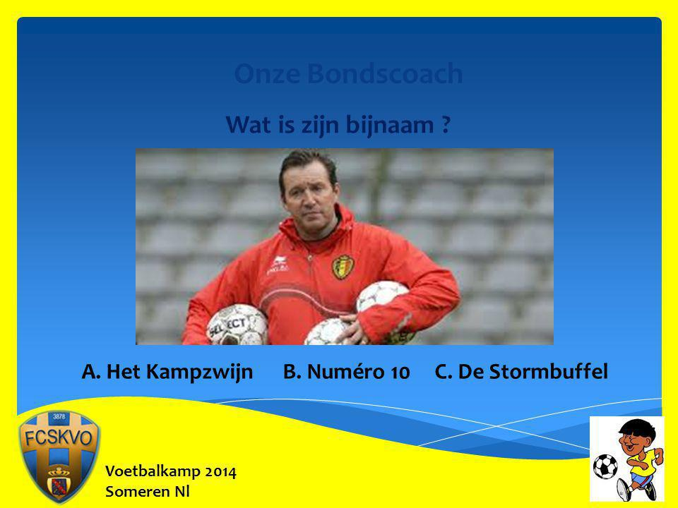 Voetbalkamp 2014 Someren Nl Onze Bondscoach Wat is zijn bijnaam ? A. Het Kampzwijn B. Numéro 10 C. De Stormbuffel