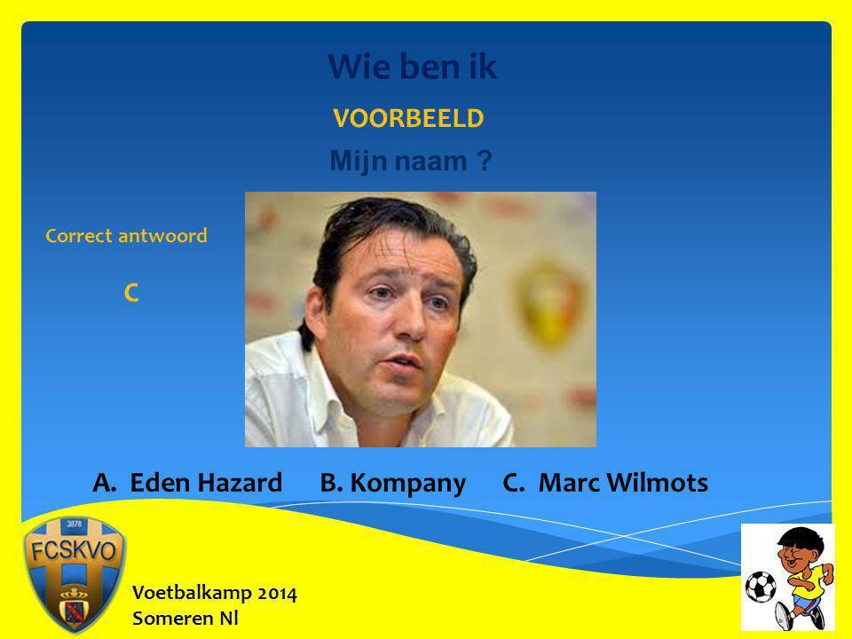 Voetbalkamp 2014 Someren Nl Wie ben ik Mijn naam ? VOORBEELD A. Eden Hazard B. Kompany C. Marc Wilmots Correct antwoord C