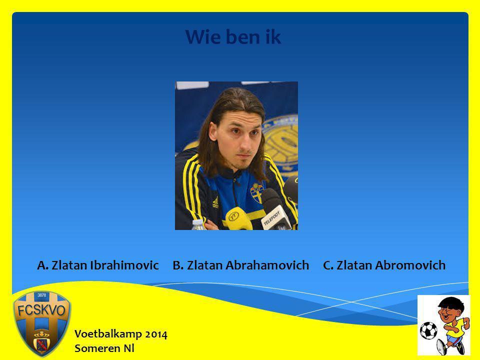 Voetbalkamp 2014 Someren Nl Wie ben ik A. Zlatan Ibrahimovic B. Zlatan Abrahamovich C. Zlatan Abromovich
