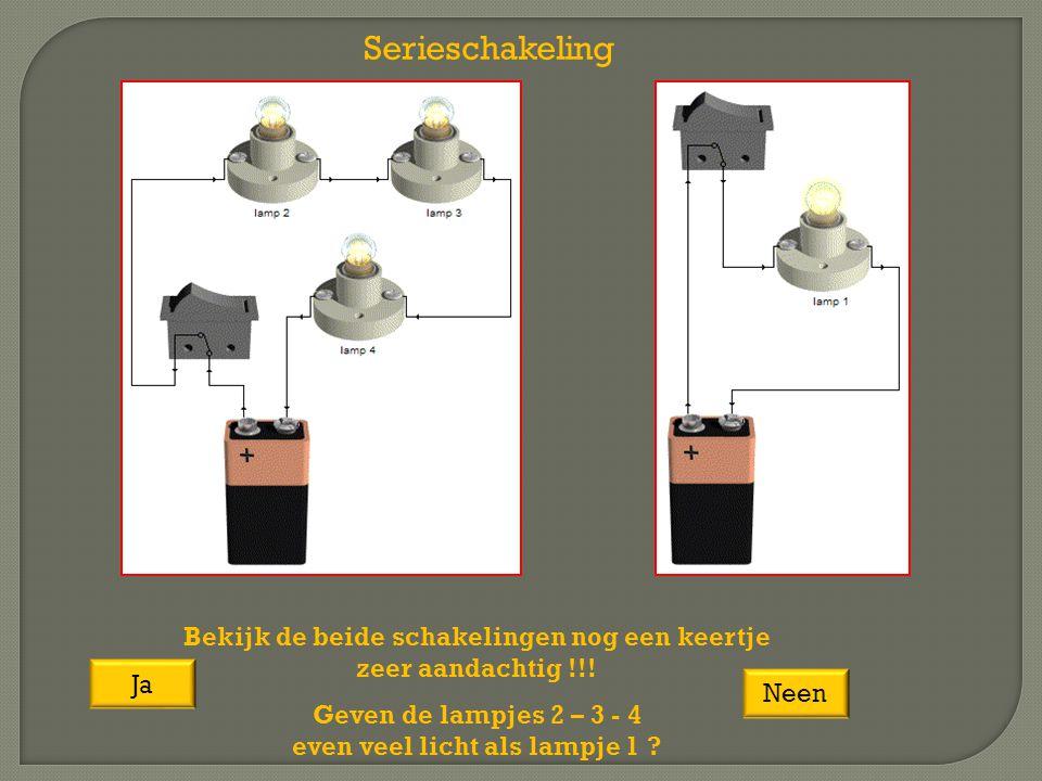 Serieschakeling Neen Bekijk de beide schakelingen nog een keertje zeer aandachtig !!! Geven de lampjes 2 – 3 - 4 even veel licht als lampje 1 ? Ja