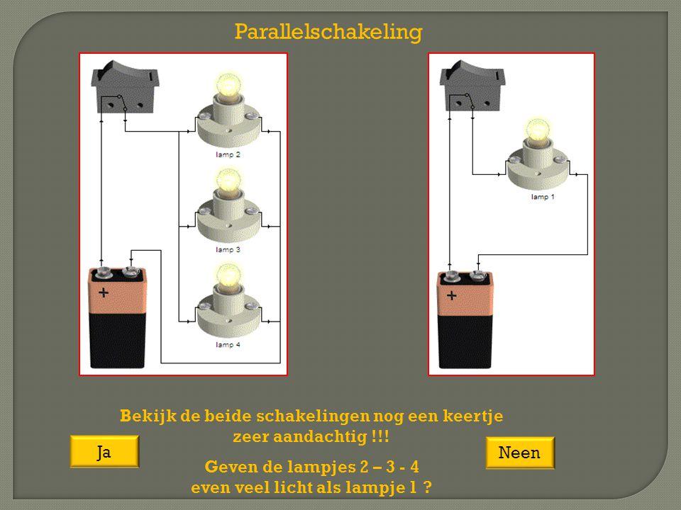 Parallelschakeling Bekijk de beide schakelingen nog een keertje zeer aandachtig !!! Geven de lampjes 2 – 3 - 4 even veel licht als lampje 1 ? Ja Neen