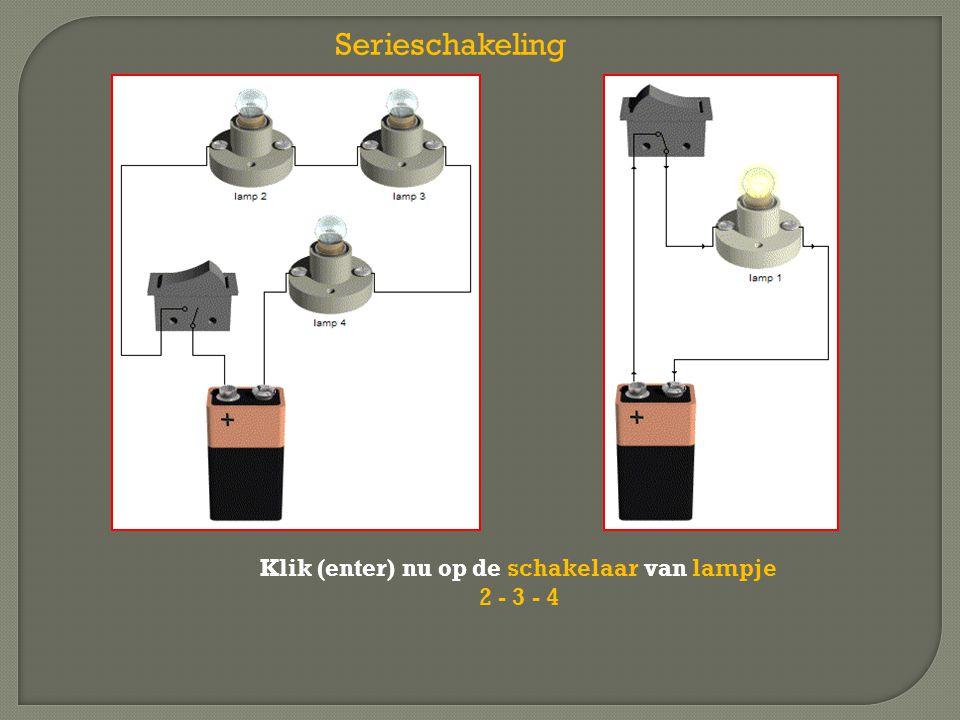 Serieschakeling Klik (enter) nu op de schakelaar van lampje 2 - 3 - 4