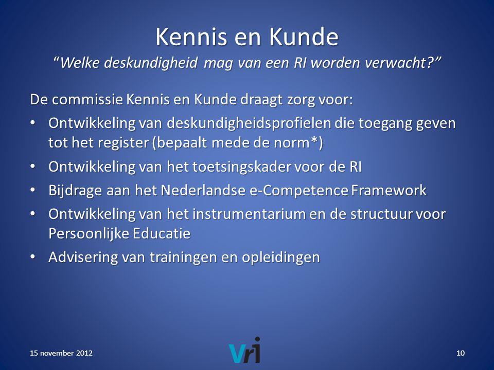 Kennis en Kunde Welke deskundigheid mag van een RI worden verwacht De commissie Kennis en Kunde draagt zorg voor: • Ontwikkeling van deskundigheidsprofielen die toegang geven tot het register (bepaalt mede de norm*) • Ontwikkeling van het toetsingskader voor de RI • Bijdrage aan het Nederlandse e-Competence Framework • Ontwikkeling van het instrumentarium en de structuur voor Persoonlijke Educatie • Advisering van trainingen en opleidingen 15 november 201210