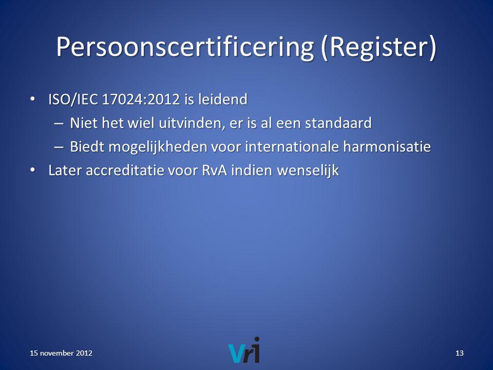 Persoonscertificering (Register) • ISO/IEC 17024:2012 is leidend – Niet het wiel uitvinden, er is al een standaard – Biedt mogelijkheden voor internationale harmonisatie • Later accreditatie voor RvA indien wenselijk 15 november 201213