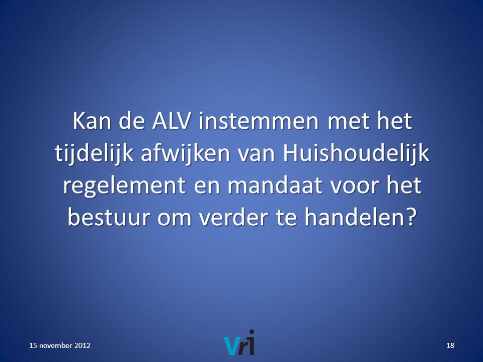 15 november 201218 Kan de ALV instemmen met het tijdelijk afwijken van Huishoudelijk regelement en mandaat voor het bestuur om verder te handelen