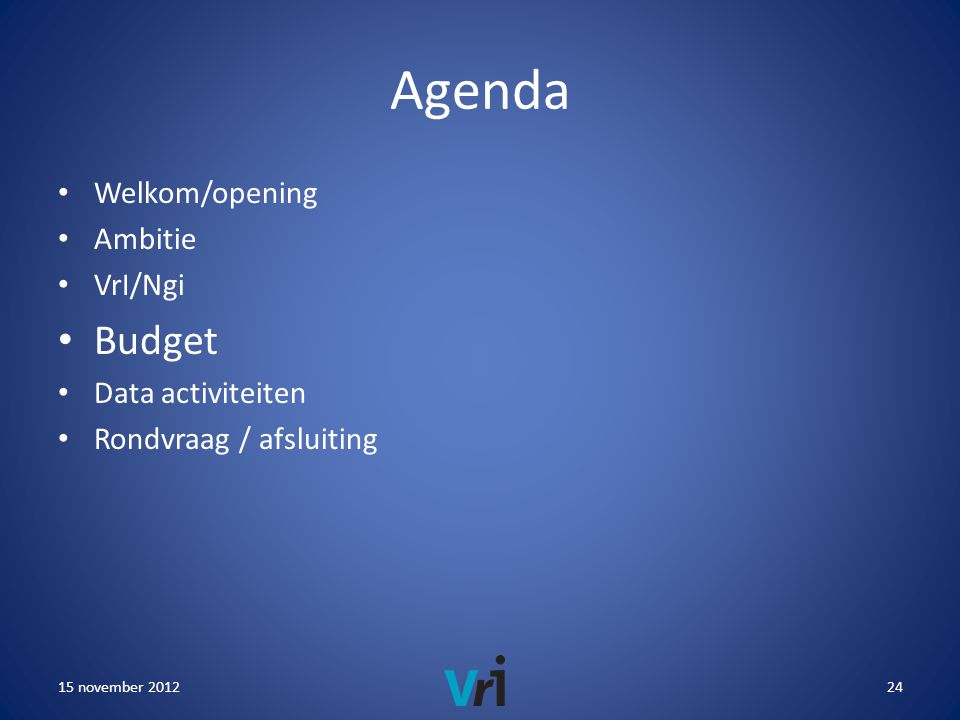 Agenda • Welkom/opening • Ambitie • VrI/Ngi • Budget • Data activiteiten • Rondvraag / afsluiting 15 november 201224