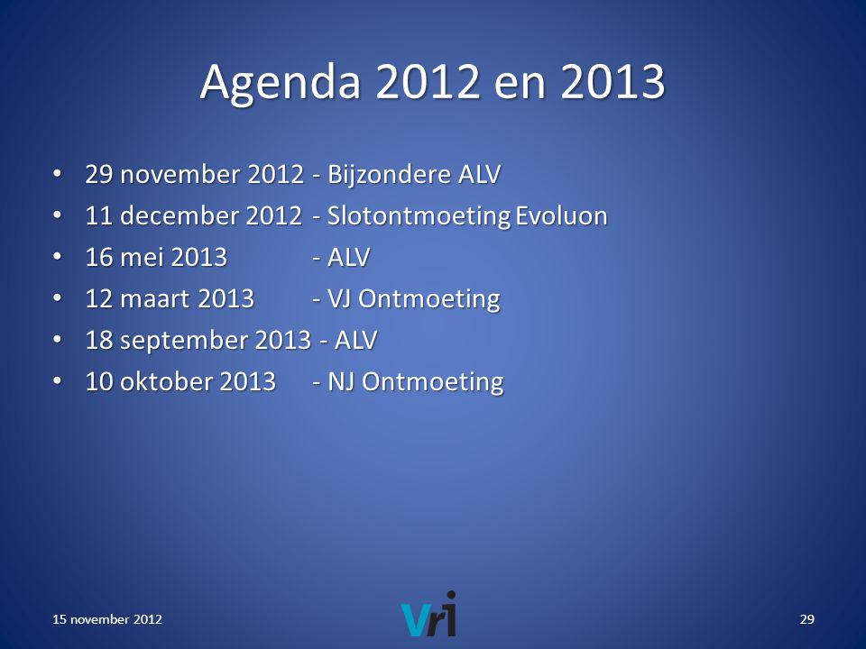 Agenda 2012 en 2013 • 29 november Bijzondere ALV • 11 december Slotontmoeting Evoluon • 16 mei ALV • 12 maart VJ Ontmoeting • 18 september ALV • 10 oktober NJ Ontmoeting 15 november