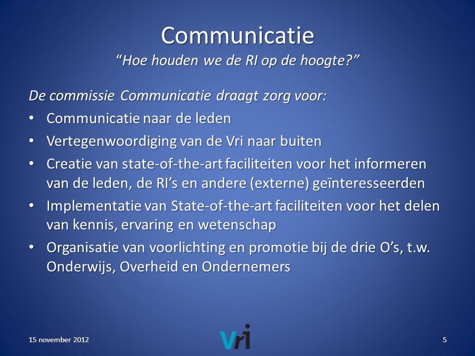 Communicatie Hoe houden we de RI op de hoogte De commissie Communicatie draagt zorg voor: • Communicatie naar de leden • Vertegenwoordiging van de Vri naar buiten • Creatie van state-of-the-art faciliteiten voor het informeren van de leden, de RI's en andere (externe) geïnteresseerden • Implementatie van State-of-the-art faciliteiten voor het delen van kennis, ervaring en wetenschap • Organisatie van voorlichting en promotie bij de drie O's, t.w.