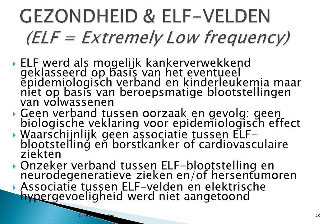  ELF werd als mogelijk kankerverwekkend geklasseerd op basis van het eventueel epidemiologisch verband en kinderleukemia maar niet op basis van beroepsmatige blootstellingen van volwassenen  Geen verband tussen oorzaak en gevolg: geen biologische veklaring voor epidemiologisch effect  Waarschijnlijk geen associatie tussen ELF- blootstelling en borstkanker of cardiovasculaire ziekten  Onzeker verband tussen ELF-blootstelling en neurodegeneratieve zieken en/of hersentumoren  Associatie tussen ELF-velden en elektrische hypergevoeligheid werd niet aangetoond GD-EMF-Consulting48