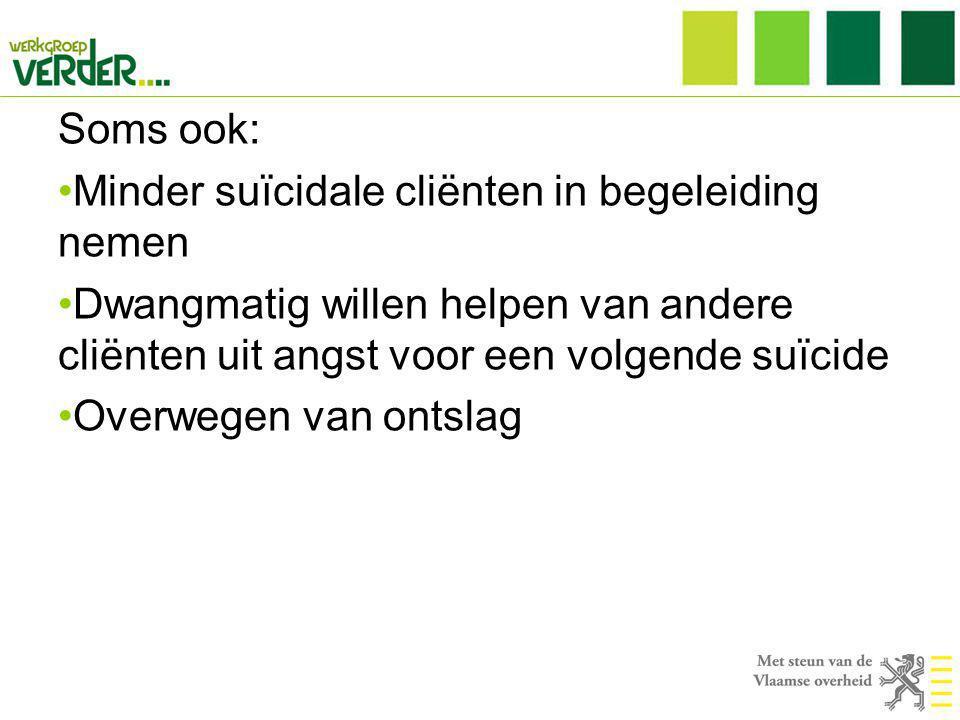 Soms ook: •Minder suïcidale cliënten in begeleiding nemen •Dwangmatig willen helpen van andere cliënten uit angst voor een volgende suïcide •Overwegen