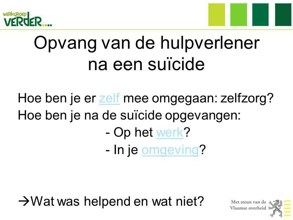 Opvang van de hulpverlener na een suïcide Hoe ben je er zelf mee omgegaan: zelfzorg? Hoe ben je na de suïcide opgevangen: - Op het werk? - In je omgev
