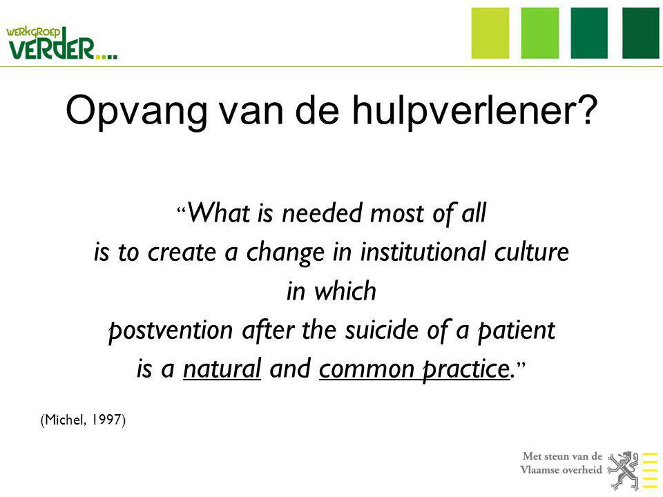 "Opvang van de hulpverlener? "" What is needed most of all is to create a change in institutional culture in which postvention after the suicide of a pa"
