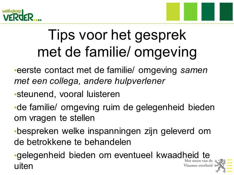 Tips voor het gesprek met de familie/ omgeving • eerste contact met de familie/ omgeving samen met een collega, andere hulpverlener • steunend, vooral