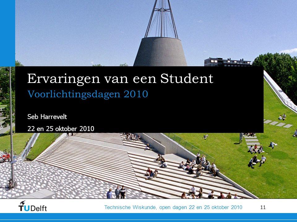 11 Technische Wiskunde, open dagen 22 en 25 oktober 2010 Ervaringen van een Student Voorlichtingsdagen 2010 Seb Harrevelt 22 en 25 oktober 2010