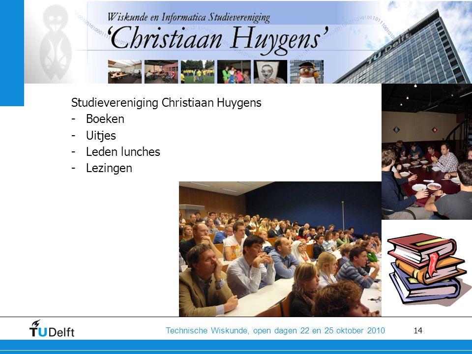 14 Technische Wiskunde, open dagen 22 en 25 oktober 2010 Studievereniging Christiaan Huygens -Boeken -Uitjes -Leden lunches -Lezingen