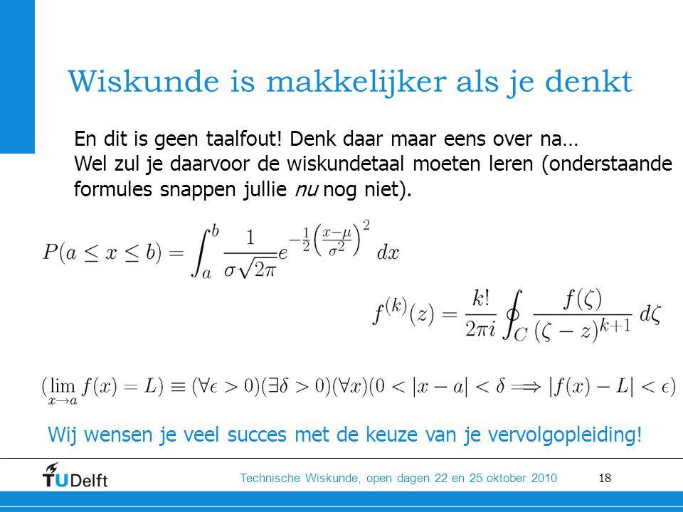 18 Technische Wiskunde, open dagen 22 en 25 oktober 2010 Wiskunde is makkelijker als je denkt En dit is geen taalfout! Denk daar maar eens over na… We
