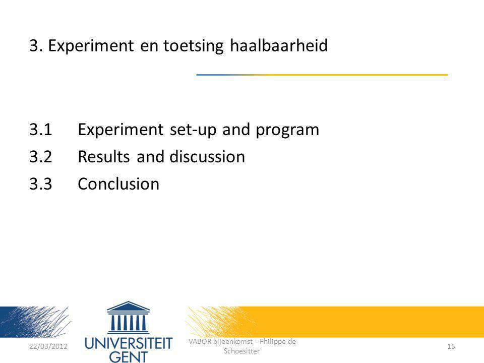 3. Experiment en toetsing haalbaarheid 3.1 Experiment set-up and program 3.2Results and discussion 3.3Conclusion 22/03/2012 VABOR bijeenkomst - Philip
