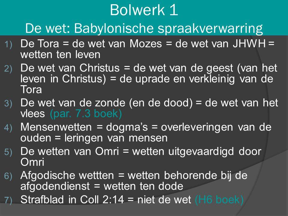 Bolwerk 1 De wet: Babylonische spraakverwarring 1) De Tora = de wet van Mozes = de wet van JHWH = wetten ten leven 2) De wet van Christus = de wet van
