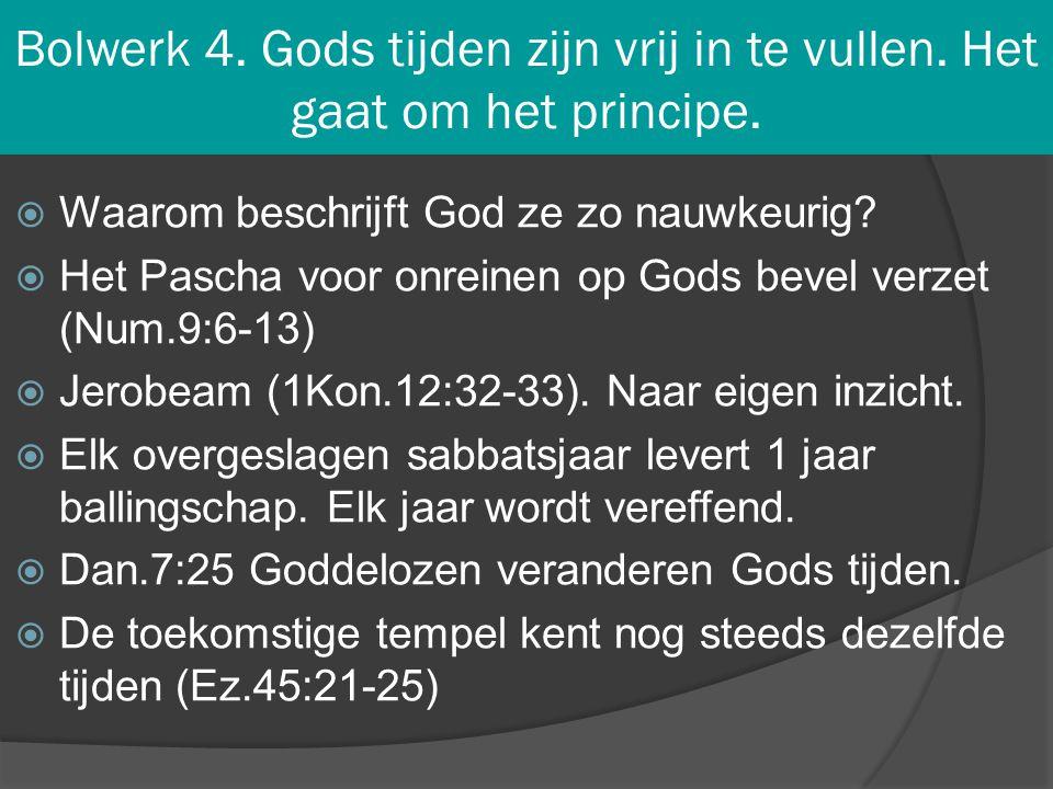 Bolwerk 4. Gods tijden zijn vrij in te vullen. Het gaat om het principe.  Waarom beschrijft God ze zo nauwkeurig?  Het Pascha voor onreinen op Gods
