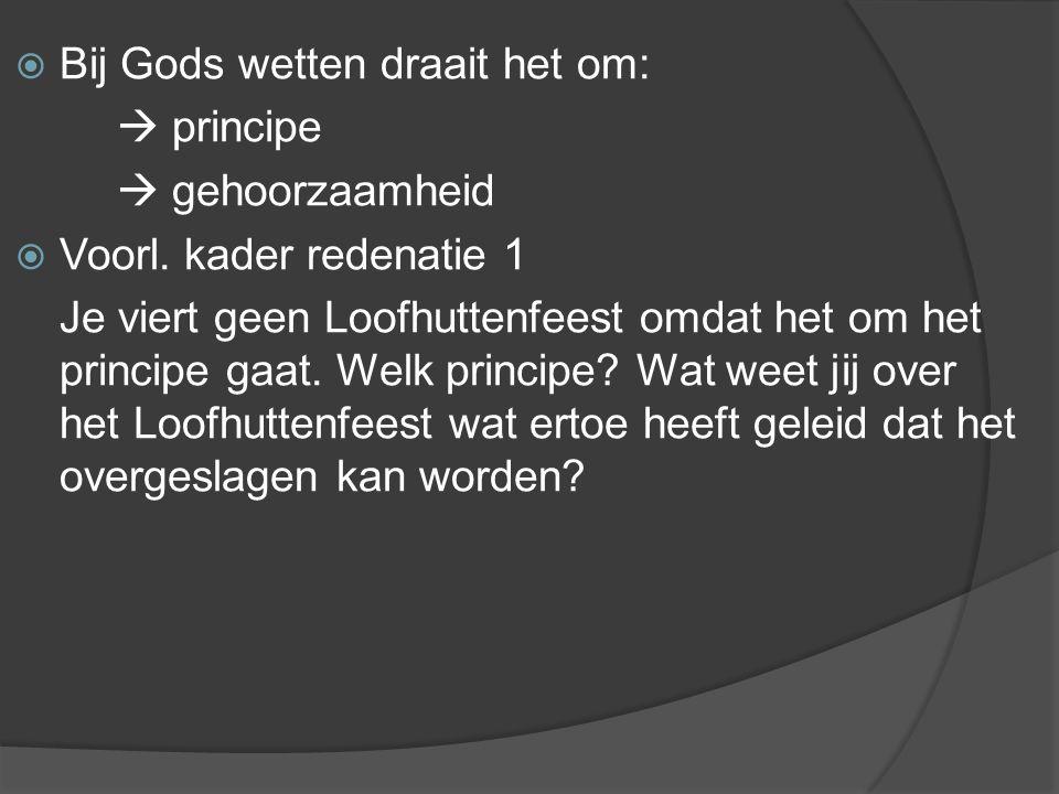  Bij Gods wetten draait het om:  principe  gehoorzaamheid  Voorl. kader redenatie 1 Je viert geen Loofhuttenfeest omdat het om het principe gaat.