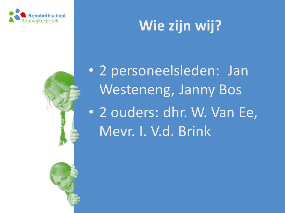 Wie zijn wij? • 2 personeelsleden: Jan Westeneng, Janny Bos • 2 ouders: dhr. W. Van Ee, Mevr. I. V.d. Brink