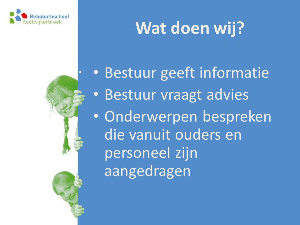 Wat doen wij? • Bestuur geeft informatie • Bestuur vraagt advies • Onderwerpen bespreken die vanuit ouders en personeel zijn aangedragen.
