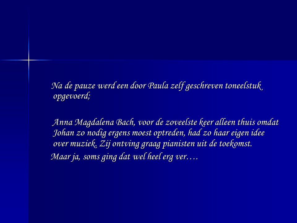 Na de pauze werd een door Paula zelf geschreven toneelstuk opgevoerd; Anna Magdalena Bach, voor de zoveelste keer alleen thuis omdat Johan zo nodig ergens moest optreden, had zo haar eigen idee over muziek.