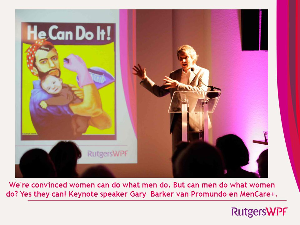 We're convinced women can do what men do. But can men do what women do? Yes they can! Keynote speaker Gary Barker van Promundo en MenCare+.