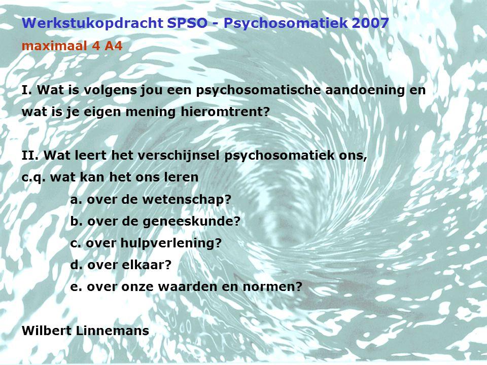Werkstukopdracht SPSO - Psychosomatiek 2007 maximaal 4 A4 I. Wat is volgens jou een psychosomatische aandoening en wat is je eigen mening hieromtrent?