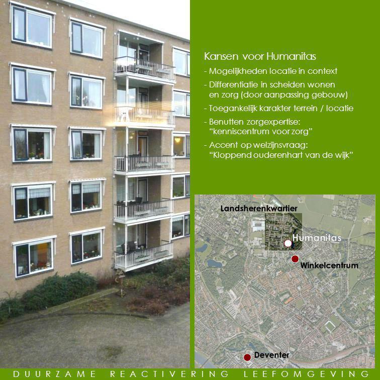 GEMEENSCHAPPELIJKE LEUS Kansen voor Humanitas -Mogelijkheden locatie in context -Differentiatie in scheiden wonen en zorg (door aanpassing gebouw) -Toegankelijk karakter terrein / locatie -Benutten zorgexpertise: kenniscentrum voor zorg -Accent op welzijnsvraag: Kloppend ouderenhart van de wijk DUURZAME REACTIVERING LEEFOMGEVING