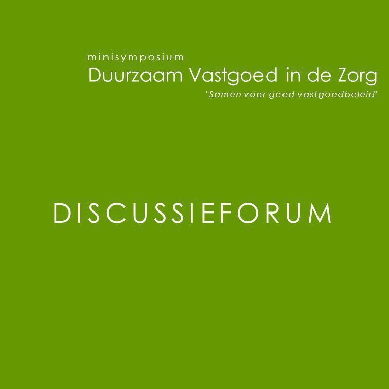 minisymposium Duurzaam Vastgoed in de Zorg 'Samen voor goed vastgoedbeleid' DISCUSSIEFORUM
