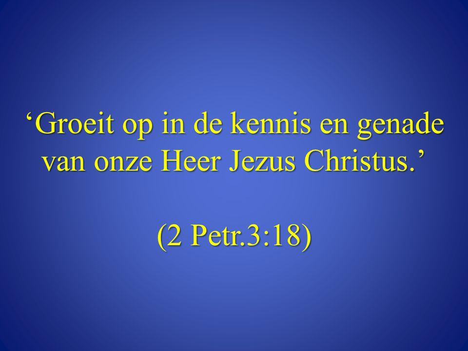 'Groeit op in de kennis en genade van onze Heer Jezus Christus.' (2 Petr.3:18)