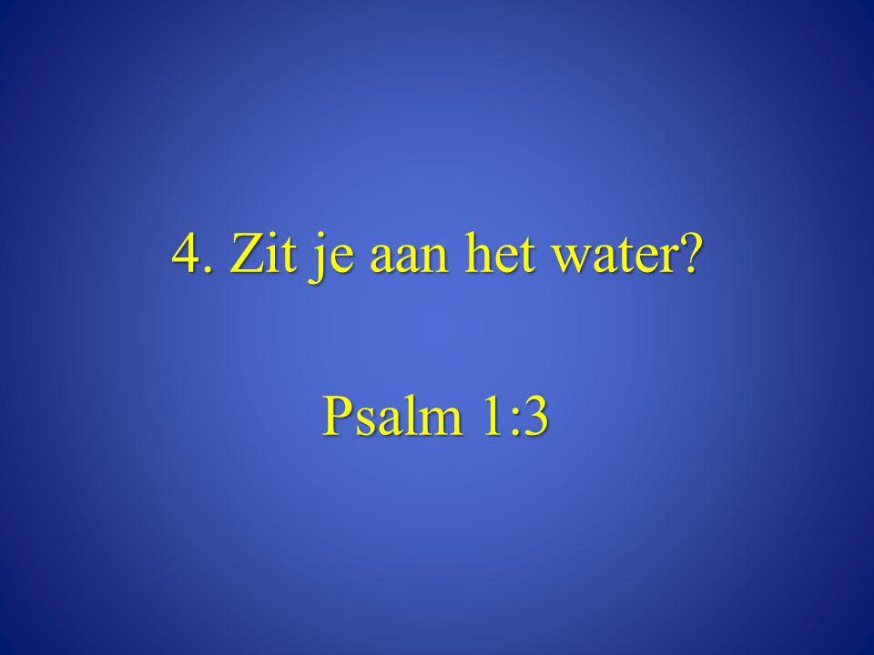 4. Zit je aan het water? Psalm 1:3