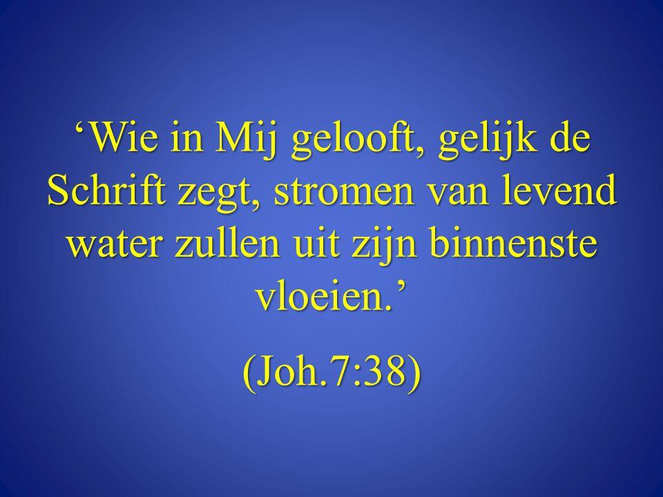 'Wie in Mij gelooft, gelijk de Schrift zegt, stromen van levend water zullen uit zijn binnenste vloeien.' (Joh.7:38)