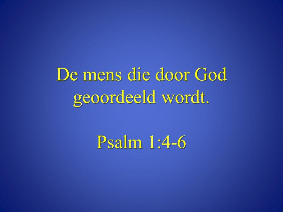 De mens die door God geoordeeld wordt. Psalm 1:4-6