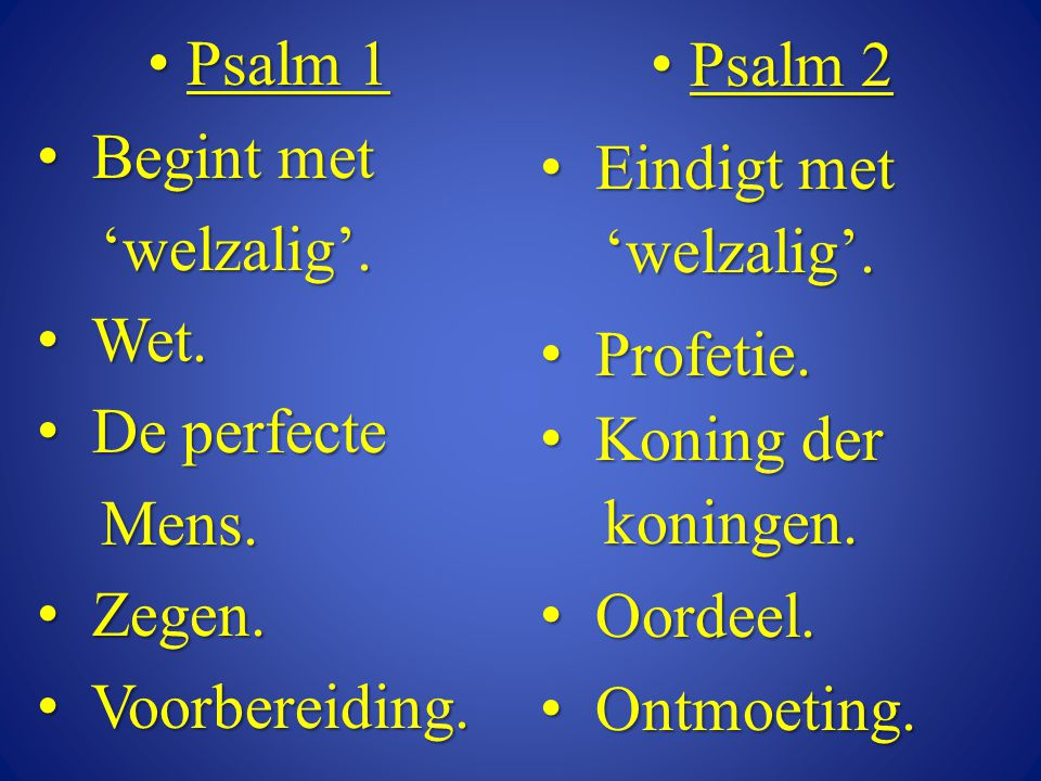 • Psalm 1 • Begint met 'welzalig'. 'welzalig'. • Wet. • De perfecte Mens. Mens. • Zegen. • Voorbereiding. • Psalm 2 • Eindigt met 'welzalig'. 'welzali