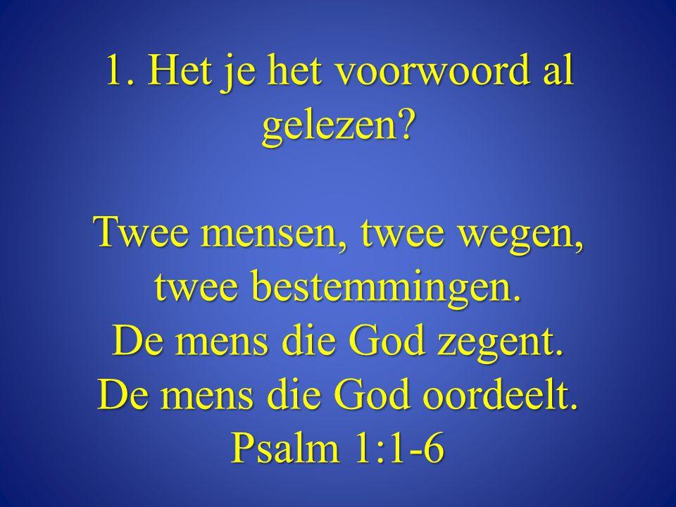 1. Het je het voorwoord al gelezen? Twee mensen, twee wegen, twee bestemmingen. De mens die God zegent. De mens die God oordeelt. Psalm 1:1-6