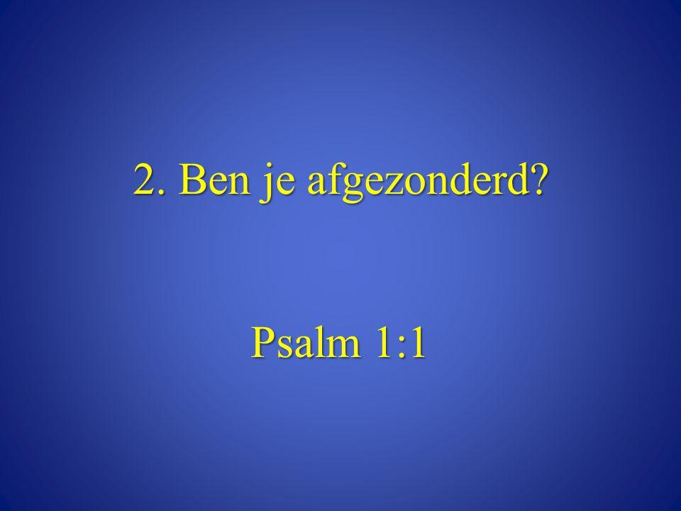 2. Ben je afgezonderd? Psalm 1:1