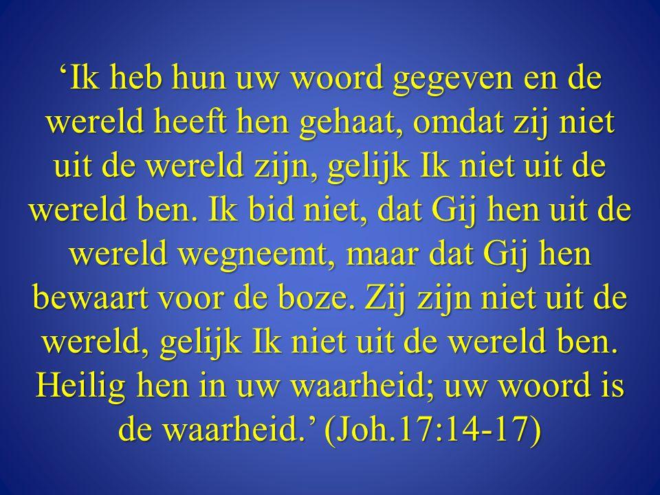 'Ik heb hun uw woord gegeven en de wereld heeft hen gehaat, omdat zij niet uit de wereld zijn, gelijk Ik niet uit de wereld ben. Ik bid niet, dat Gij