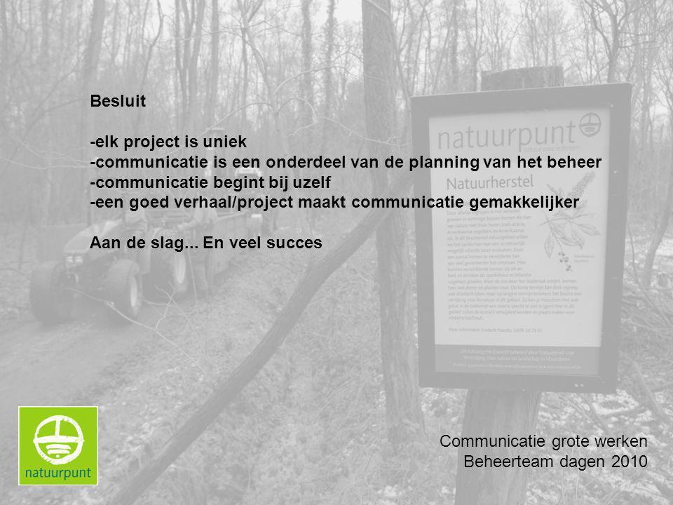 Communicatie grote werken Beheerteam dagen 2010 Besluit -elk project is uniek -communicatie is een onderdeel van de planning van het beheer -communicatie begint bij uzelf -een goed verhaal/project maakt communicatie gemakkelijker Aan de slag...