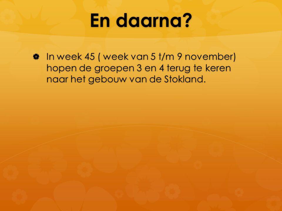 En daarna?  In week 45 ( week van 5 t/m 9 november) hopen de groepen 3 en 4 terug te keren naar het gebouw van de Stokland.