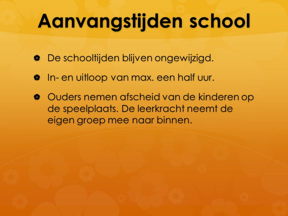 Aanvangstijden school  De schooltijden blijven ongewijzigd.  In- en uitloop van max. een half uur.  Ouders nemen afscheid van de kinderen op de spe