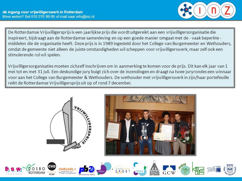 dé ingang voor vrijwilligerswerk in Rotterdam Meer weten? Bel 010 270 99 00 of mail naar info@inz.nl De Rotterdamse Vrijwilligersprijs is een jaarlijk